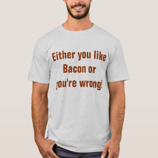 Either you like Bacon or you're wrong T-Shirt