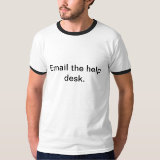 Email the help desk. T-Shirt