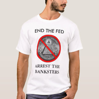 END THE FED, ARREST THE BANKSTERS T-Shirt