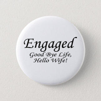 Engaged Good Bye Life Hello Wife 6 Cm Round Badge