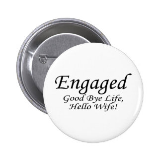 Engaged Good Bye Life Hello Wife Pinback Button