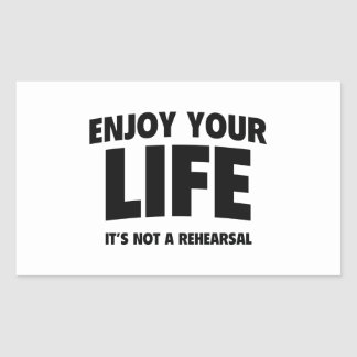 Enjoy Your Life. It's Not A Rehearsal. Rectangular Sticker