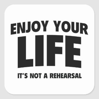 Enjoy Your Life. It's Not A Rehearsal. Square Sticker