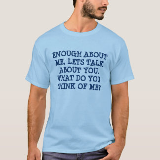 ENOUGH ABOUT ME, LETS TALK ABOUT YOU.  WHAT DO ... T-Shirt