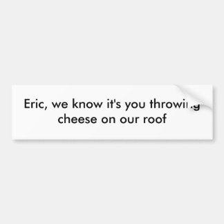 Eric, we know it's you bumper sticker
