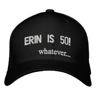 Erin is 50! whatever... embroidered hat