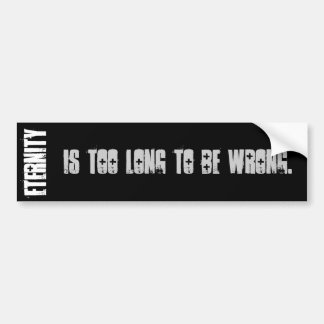 Eternity Is Too Long To Be Wrong. Bumper Sticker