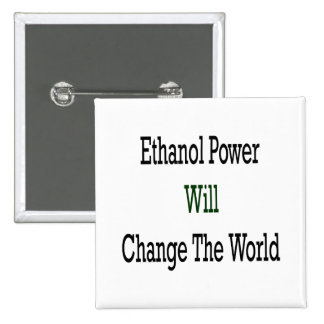 Ethanol Power Will Change The World Pinback Buttons