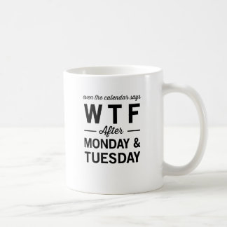 Even After Monday Tuesday The Calendar Says WTF Coffee Mug