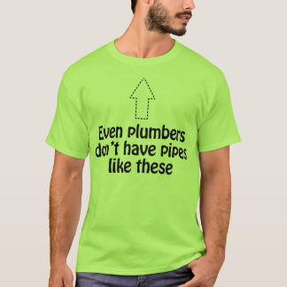 Even plumbers don't have pipes like these T- T-Shi T-Shirt