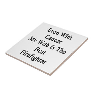 Even With Cancer My Wife Is The Best Firefighter Ceramic Tile