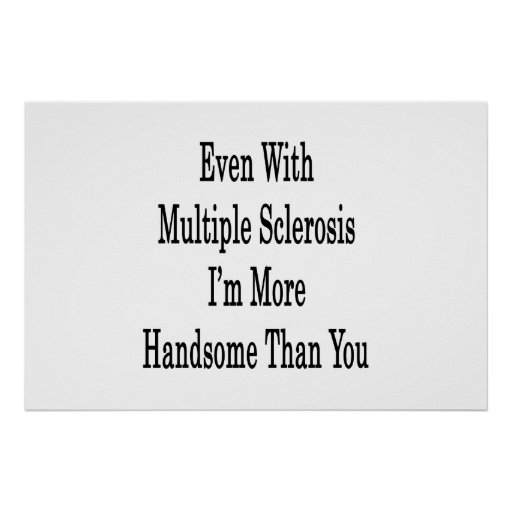 Even With Multiple Sclerosis I'm More Handsome Tha Poster
