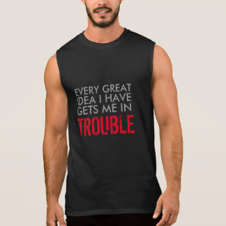every great idea i have gets me in trouble funny sleeveless shirt