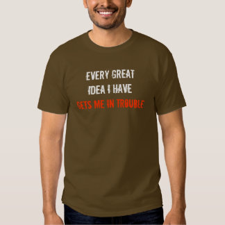 EVERY GREAT IDEA I HAVE GETS ME IN TROUBLE SHIRTS