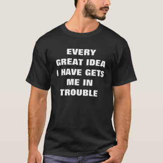 EVERY GREAT IDEA I HAVE GETS ME IN TROUBLE T-Shirt
