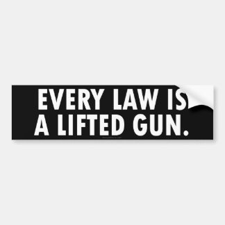 Every Law Is A Lifted Gun Bumper Sticker