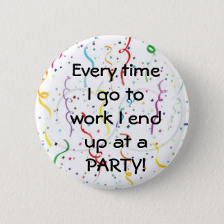 Every time I go to work I end up at a party 6 Cm Round Badge