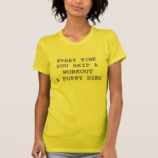 Every Time You Skip A Workout A Puppy Dies Shirts