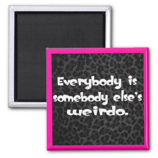 Everybody is somebody else's Weirdo Square Magnet