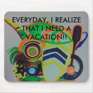 Everyday, i realize that i need a vacation!! mouse pad