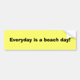 Everyday is a beach day! bumper sticker