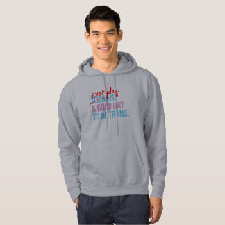Everyday is a good day to be trans - -  hoodie