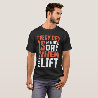 Everyday Is A Good Day When You Lift T-Shirt