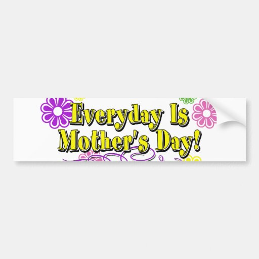 Everyday Is Mother's Day! Flowers & Type Bumper Sticker