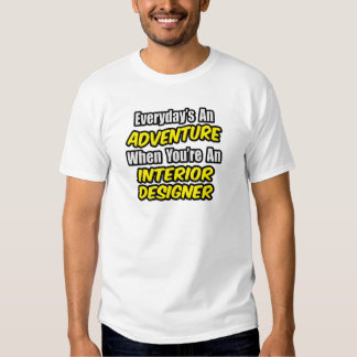 Everyday's An Adventure...Interior Designer Tee Shirts