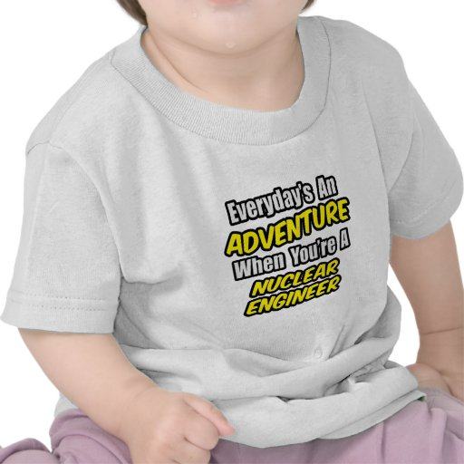 Everyday's An Adventure .. Nuclear Engineer Tshirts