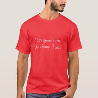 """Everyone Cries The Same Tears"". T-Shirt"
