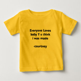 Everyone Loves baby Y u think i was made-courtney Baby T-Shirt