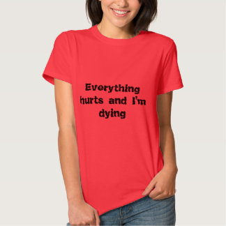 Everything hurts and I'm dying Tee Shirt