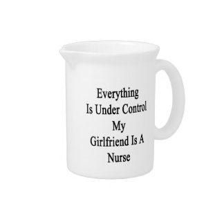 Everything Is Under Control My Girlfriend Is A Nur Pitchers