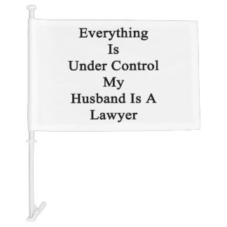 Everything Is Under Control My Husband Is A Lawyer Car Flag