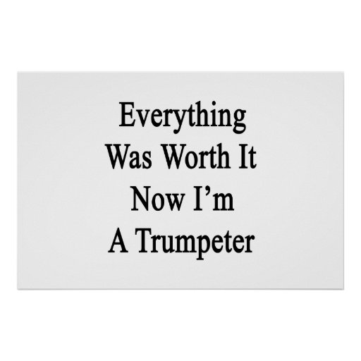 Everything Was Worth It Now I'm A Trumpeter Poster