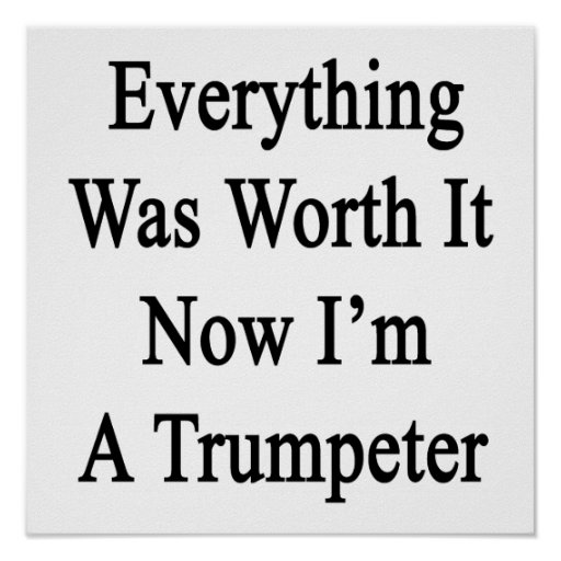 Everything Was Worth It Now I'm A Trumpeter Print