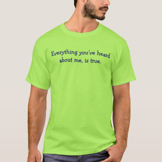 Everything you've heard about me, is true. T-Shirt