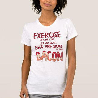 Excersise.. Eggs are sides .. For Bacon T-Shirt