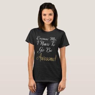 Excuse Me, I Have To Go Be Awesome T-Shirt