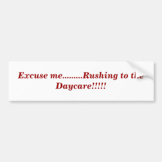 Excuse me.........Rushing to the Daycare!!!!! Car Bumper Sticker