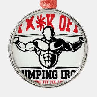 FACK OFF PUMPING IRON IF YOUR FIT I WILL CALL YOU. METAL ORNAMENT