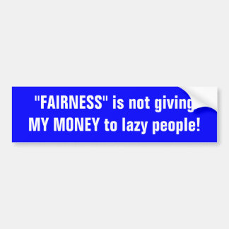 """FAIRNESS"" is not giving MY MONEY to lazy people! Bumper Sticker"