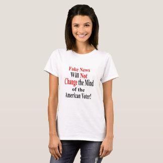 Fake News Will Not Change the Mind of the Voter T-Shirt