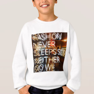 Fashion never sleeps so neither do we ! sweatshirt