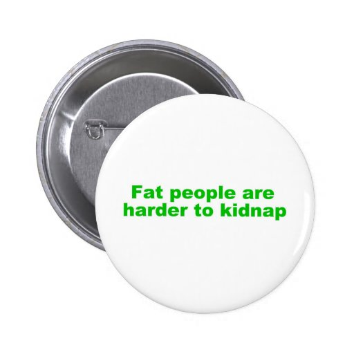 Fat people are harder to kidnap pins