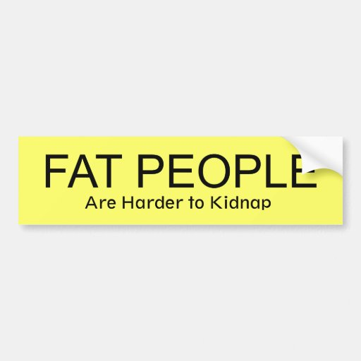 FAT PEOPLE Are Harder to Kidnap Bumper Stickers