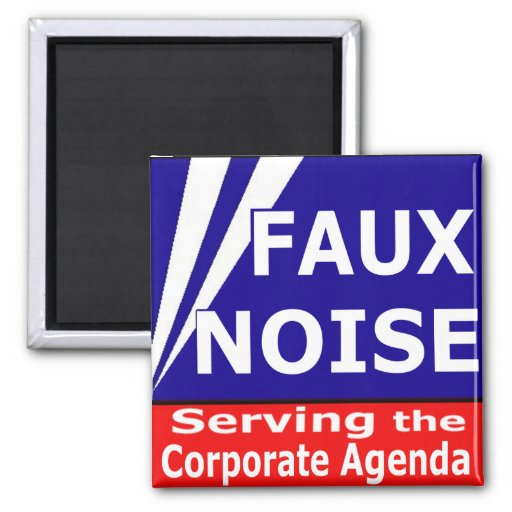 Faux Noise Serving the Corporate Agenda Magnets