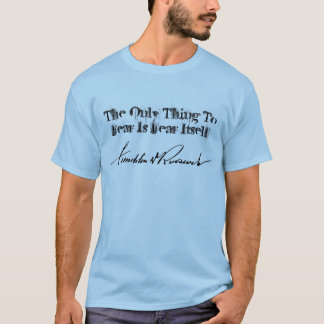 FDR Franklin D Roosevelt THE ONLY THING TO FEAR... T-Shirt