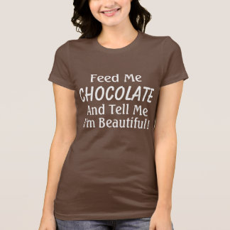 Feed Me Chocolate and Tell Me I'm Beautiful! Tshirts